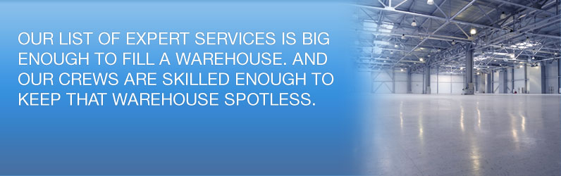 Our list of expert services is big enough to fill a warehouse. And our crews are skilled enough to keep that warehouse spotless.